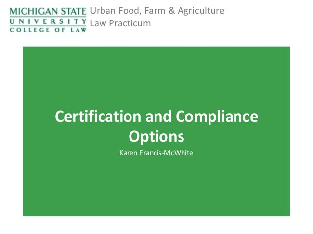 Urban Food, Farm & Agriculture Law Practicum  Certification and Compliance Options Karen Francis-McWhite