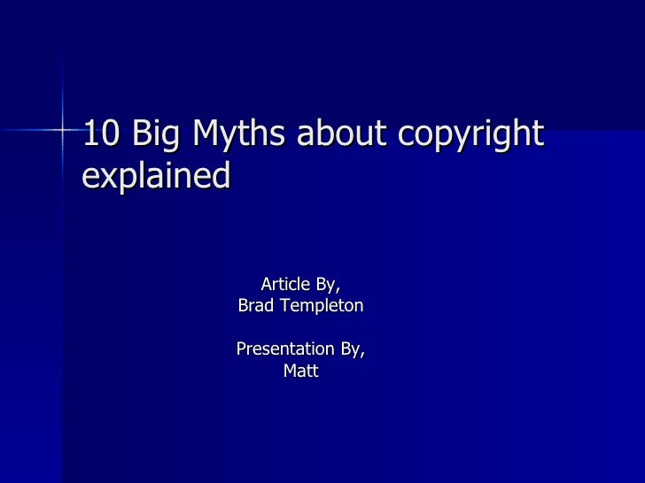 10 Big Myths about copyright explained Article By, Brad Templeton Presentation By, Matt