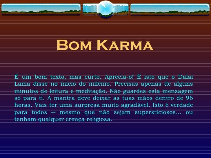 Bom  Karma É um bom texto, mas curto. Aprecia-o! É isto que o Dalai Lama disse no início do milênio. Precisas apenas de al...