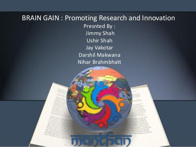 BRAIN GAIN : Promoting Research and Innovation Presnted By : Jimmy Shah Ushir Shah Jay Vakotar Darshil Makwana Nihar Brahm...