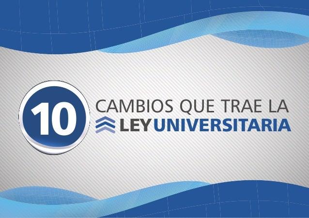 POR UNA EDUCACIÓN UNIVERSITARIA DE CALIDAD PARA NUESTROS JÓVENES LEYUNIVERSITARIA LEYUNIVERSITARIA10 CAMBIOS QUE TRAE LA