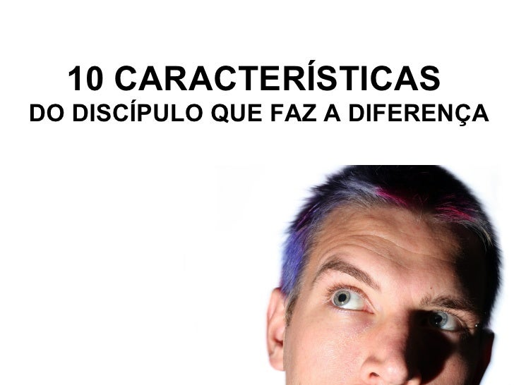 10 CARACTERÍSTICAS  DO DISCÍPULO QUE FAZ A DIFERENÇA