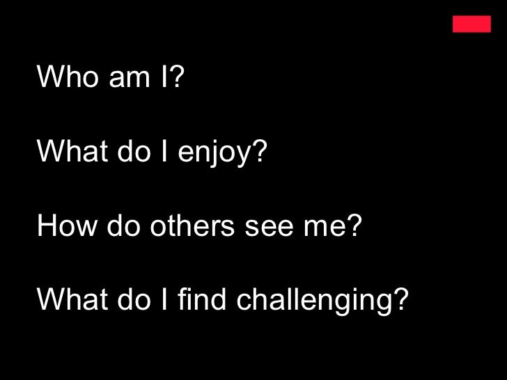 Who am I?What do I enjoy?How do others see me?What do I find challenging?