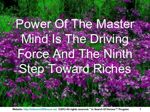 Power Of The Master   Mind Is The Driving  Force And The Ninth  Step Toward RichesWebsite: http://InSearchOfHeroes.net ©20...