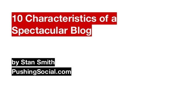 10 Characteristics of a Spectacular Blog by Stan Smith PushingSocial.com