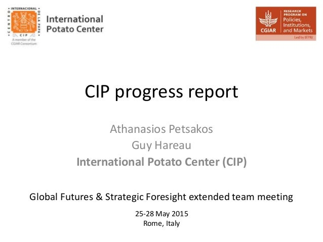 CIP progress report Athanasios Petsakos Guy Hareau International Potato Center (CIP) 25-28 May 2015 Rome, Italy Global Fut...