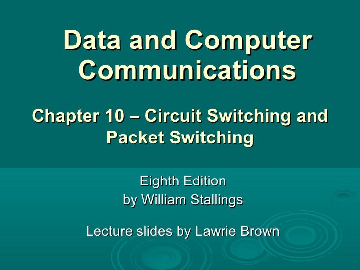 Data and Computer Communications Eighth Edition by William Stallings Lecture slides by Lawrie Brown Chapter 10 – Circuit S...