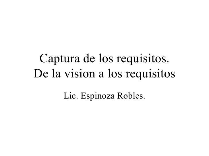 Captura de los requisitos. De la vision a los requisitos Lic. Espinoza Robles.