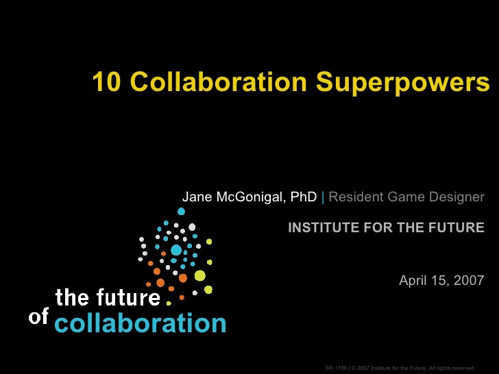 10 Collaboration Superpowers Jane McGonigal, PhD  |   Resident Game Designer INSTITUTE FOR THE FUTURE April 15, 2007 colla...