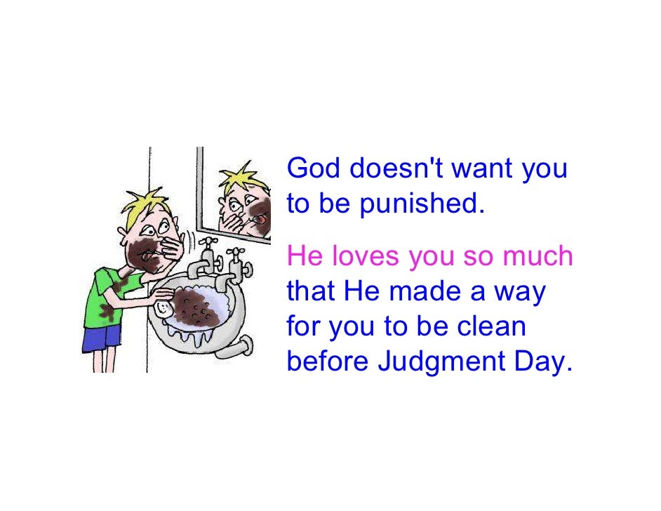 God doesn't want you to be punished. He loves you so much that He made a way for you to be clean before Judgment Day.