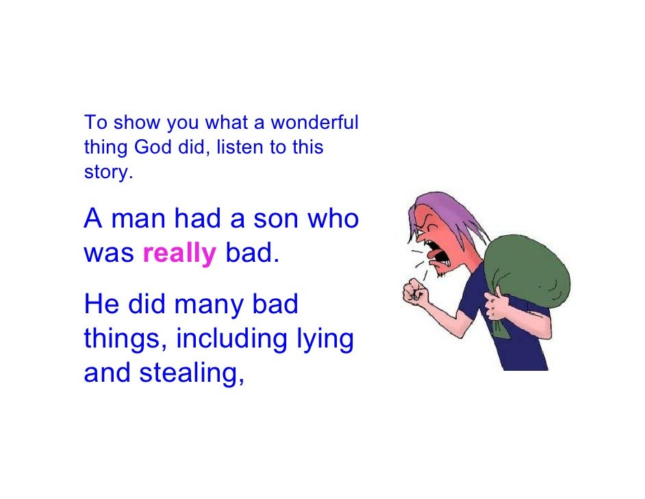 To show you what a wonderful thing God did, listen to this story.  A man had a son who was really bad. He did many bad thi...