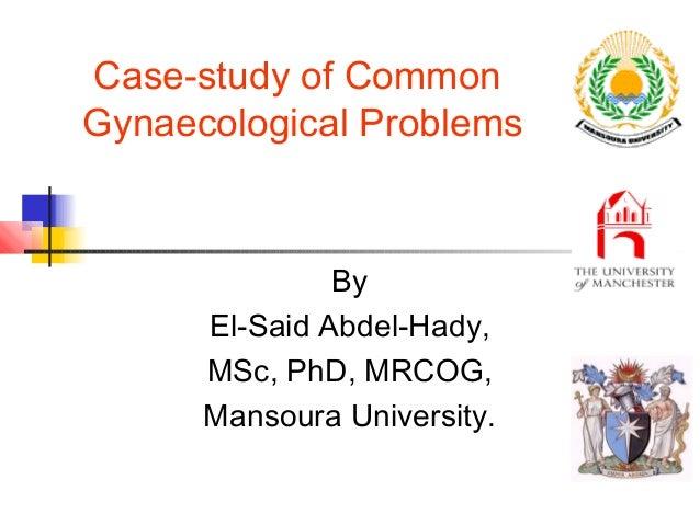Case-study of Common Gynaecological Problems  By El-Said Abdel-Hady, MSc, PhD, MRCOG, Mansoura University.