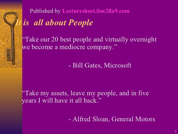 """It is  all about People <ul><li>"""" Take our 20 best people and virtually overnight we become a mediocre company."""" </li></ul..."""