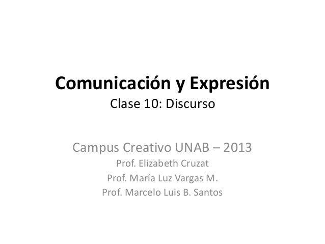 Comunicación y Expresión Clase 10: Discurso Campus Creativo UNAB – 2013 Prof. Elizabeth Cruzat Prof. María Luz Vargas M. P...