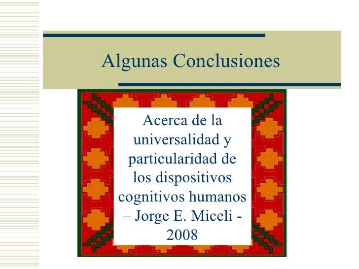 Algunas Conclusiones      Acerca de la    universalidad y   particularidad de    los dispositivos cognitivos humanos  – Jo...