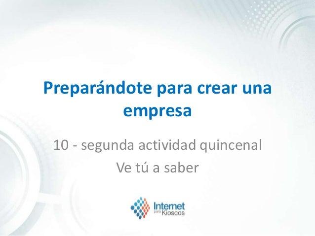 Preparándote para crear una empresa 10 - segunda actividad quincenal Ve tú a saber