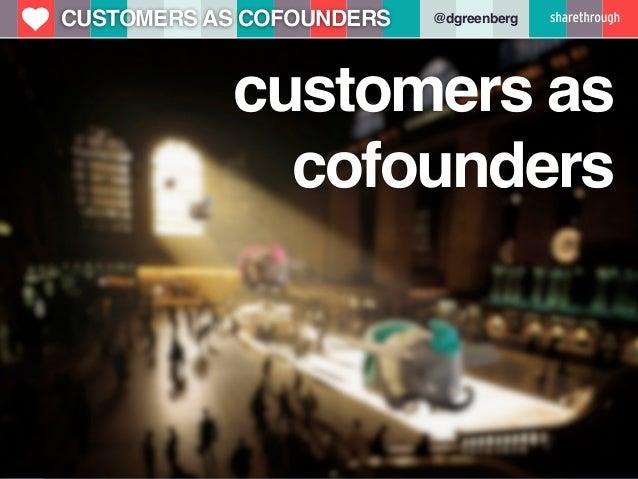 u   CUSTOMERS AS COFOUNDERS   @dgreenberg                customers as                  cofounders