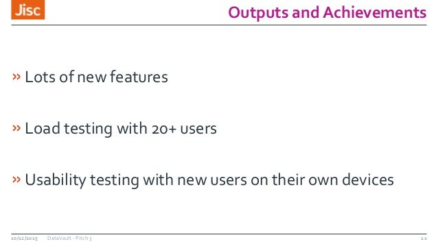 Outputs and Achievements »Lots of new features »Load testing with 20+ users »Usability testing with new users on their own...