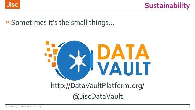 Sustainability »Sometimes it's the small things… http://DataVaultPlatform.org/ @JiscDataVault 10/12/2015 DataVault - Pitch...