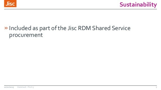 Sustainability »Included as part of the Jisc RDM Shared Service procurement 10/12/2015 DataVault - Pitch 3 7