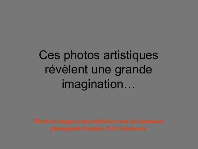 Ces photos artistiquesrévèlent une grandeimagination…Plusieurs images extraordinaires sont du talentueuxphotographe Suédoi...
