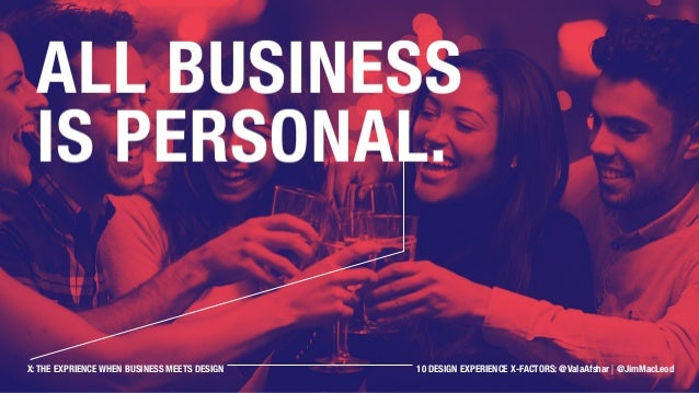 All business is personal. X: THE EXPRIENCE WHEN BUSINESS MEETS DESIGN 10 DESIGN EXPERIENCE X-FACTORS: @ValaAfshar | @JimMa...