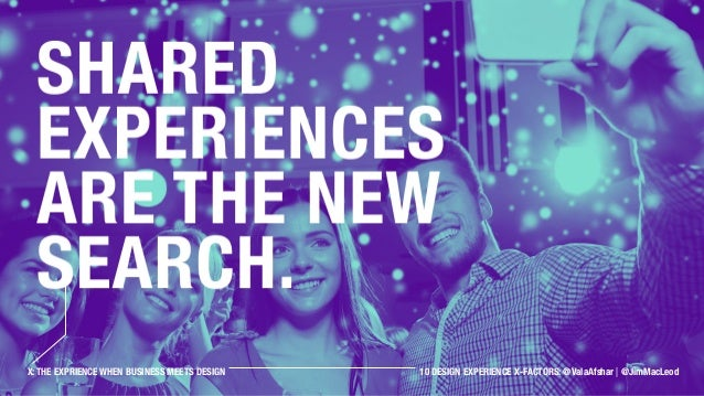 Shared experiences are the new Search. X: THE EXPRIENCE WHEN BUSINESS MEETS DESIGN 10 DESIGN EXPERIENCE X-FACTORS: @ValaAf...