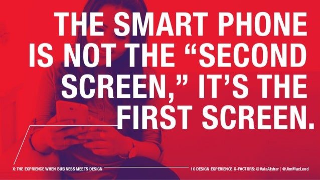 """The smart phone is not the """"second screen,"""" it's the first screen. X: THE EXPRIENCE WHEN BUSINESS MEETS DESIGN 10 DESIGN E..."""