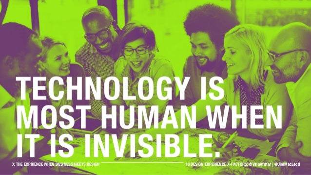 Technology is most human when it is invisible. X: THE EXPRIENCE WHEN BUSINESS MEETS DESIGN 10 DESIGN EXPERIENCE X-FACTORS:...