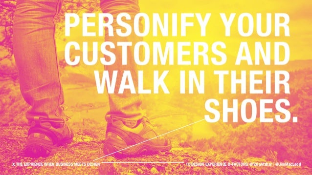 Personify your customers and walk in their shoes. X: THE EXPRIENCE WHEN BUSINESS MEETS DESIGN 10 DESIGN EXPERIENCE X-FACTO...