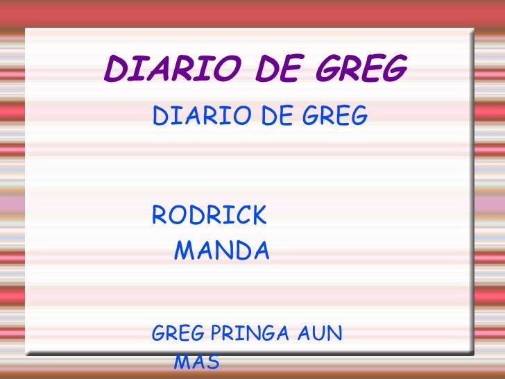 DIARIO DE GREG <ul><li>DIARIO DE GREG </li></ul><ul><li>RODRICK MANDA </li></ul><ul><li>GREG PRINGA AUN MAS </li></ul>