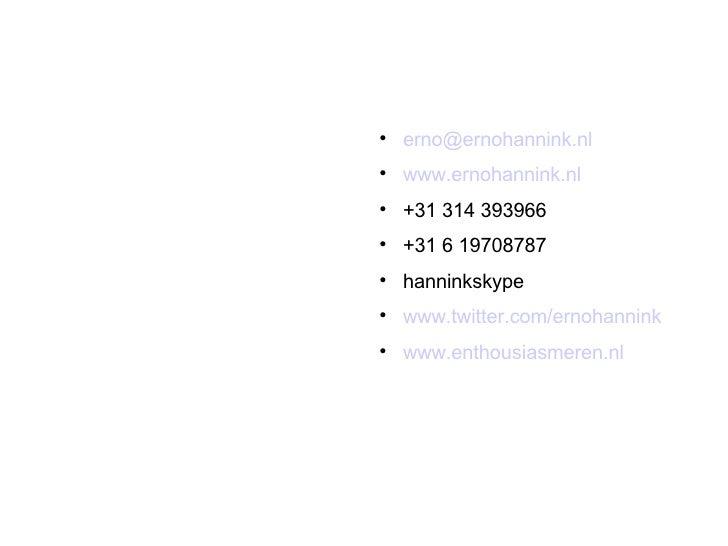 <ul><li>[email_address] </li></ul><ul><li>www.ernohannink.nl </li></ul><ul><li>+31 314 393966 </li></ul><ul><li>+31 6 1970...