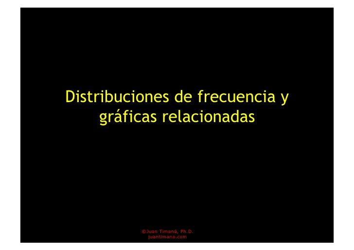 Distribuciones de frecuencia y      gráficas relacionadas               ©Juan Timaná, Ph.D.             juantimana.com