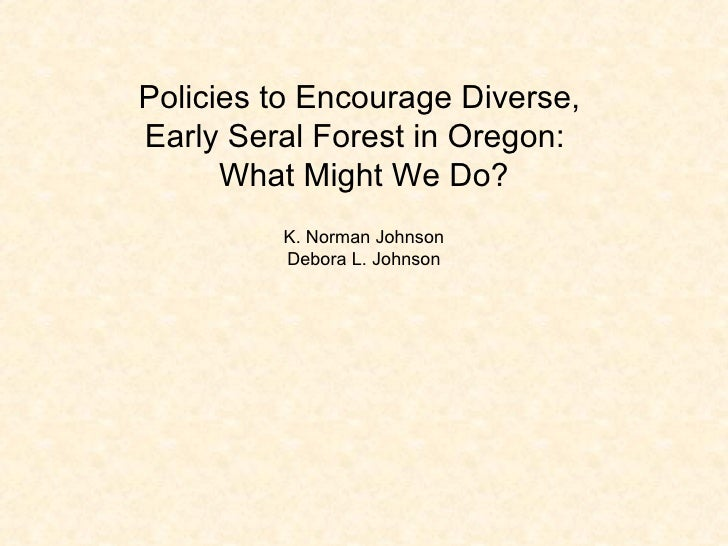 Policies to Encourage Diverse,  Early Seral Forest in Oregon:  What Might We Do? K. Norman Johnson Debora L. Johnson