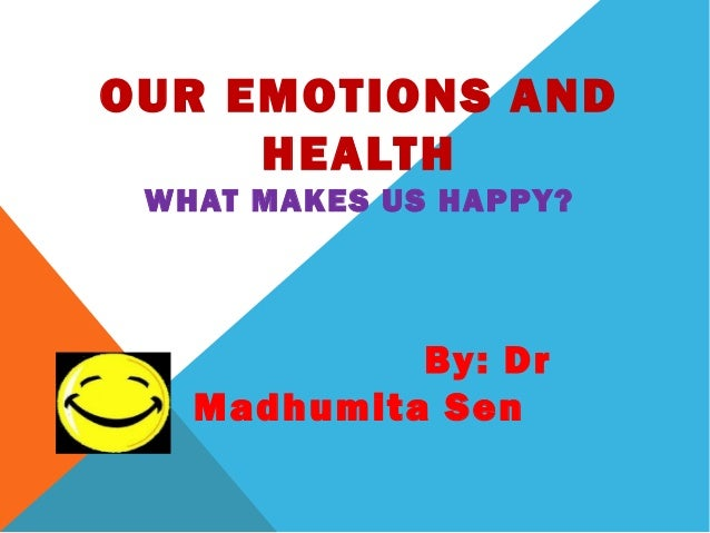 OUR EMOTIONS AND     HEALTH WHAT MAKES US HAPPY?            By: Dr   Madhumita Sen