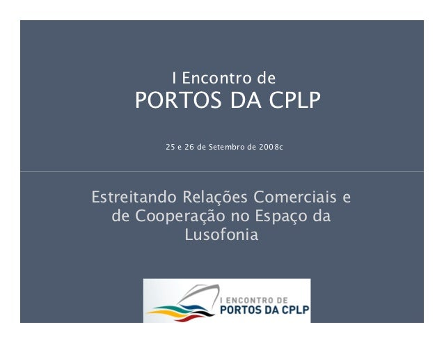I Encontro de     PORTOS DA CPLP         25 e 26 de Setembro de 2008cEstreitando Relações Comerciais e   de Cooperação no ...