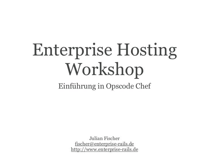 Enterprise Hosting    Workshop   Einführung in Opscode Chef               Julian Fischer        fischer@enterprise-rails.d...