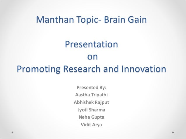 Manthan Topic- Brain Gain Presentation on Promoting Research and Innovation Presented By: Aastha Tripathi Abhishek Rajput ...