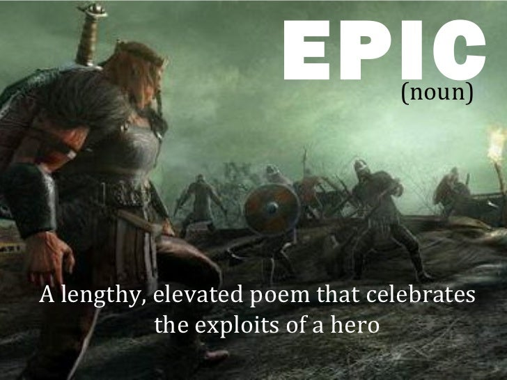 EPIC      (noun)A lengthy, elevated poem that celebrates           the exploits of a hero