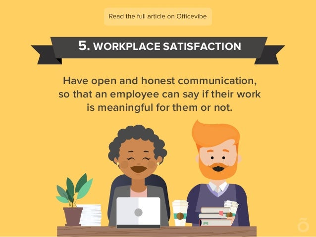 5. WORKPLACE SATISFACTION Have open and honest communication, so that an employee can say if their work is meaningful for ...