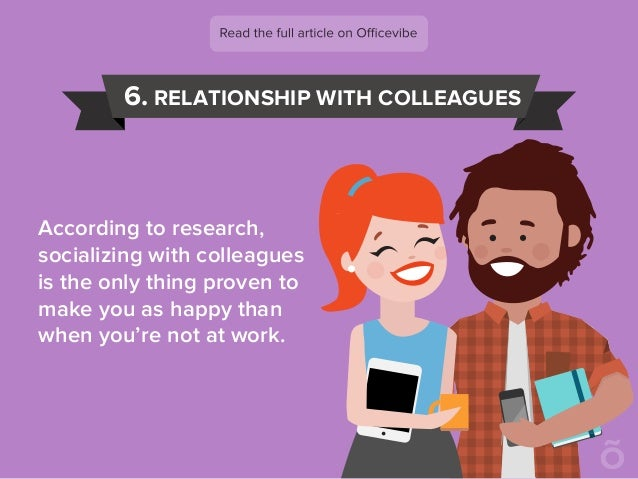 6. RELATIONSHIP WITH COLLEAGUES According to research, socializing with colleagues is the only thing proven to make you as...