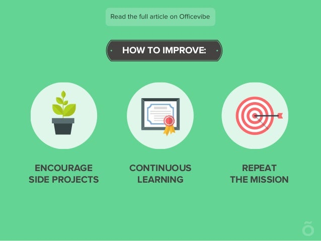 HOW TO IMPROVE: ENCOURAGE SIDE PROJECTS CONTINUOUS LEARNING REPEAT THE MISSION