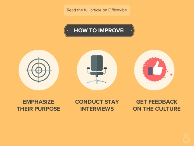 HOW TO IMPROVE: EMPHASIZE THEIR PURPOSE CONDUCT STAY INTERVIEWS GET FEEDBACK ON THE CULTURE