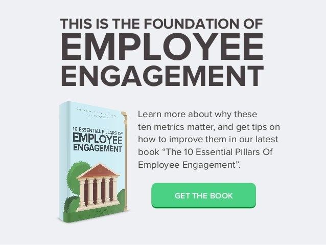 THIS IS THE FOUNDATION OF EMPLOYEE ENGAGEMENT Learn more about why these ten metrics matter, and get tips on how to improv...
