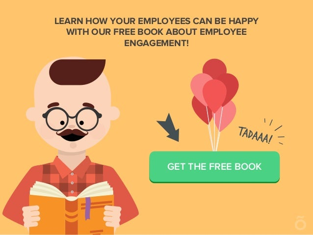 LEARN HOW YOUR EMPLOYEES CAN BE HAPPY WITH OUR FREE BOOK ABOUT EMPLOYEE ENGAGEMENT! GET THE FREE BOOK