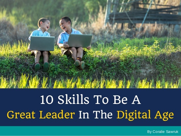 By Coralie Sawruk 10 Skills To Be A Great Leader In The Digital Age