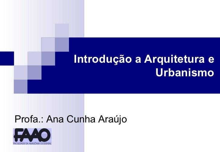 Introdução a Arquitetura e Urbanismo Profa.: Ana Cunha Araújo
