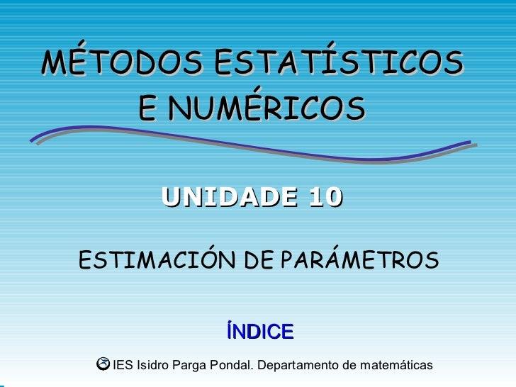 MÉTODOS ESTATÍSTICOS    E NUMÉRICOS          UNIDADE 10 ESTIMACIÓN DE PARÁMETROS                     ÍNDICE   IES Isidro P...