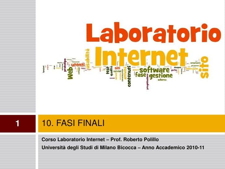 10. FASI FINALI<br />1<br />Corso Laboratorio Internet – Prof. Roberto Polillo<br />Università degli Studi di Milano Bicoc...
