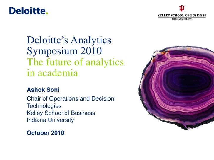 Deloitte's Analytics Symposium 2010 The future of analytics in academia Ashok Soni Chair of Operations and Decision Techno...